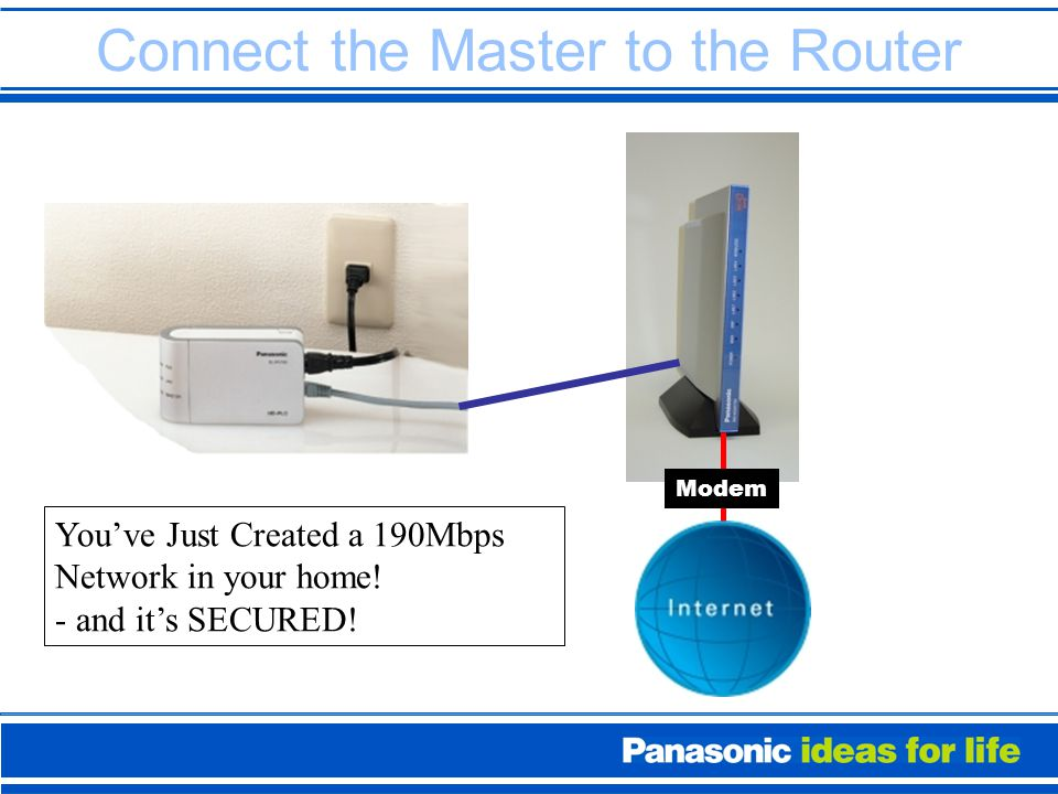 Connect the Master to the Router Modem You've Just Created a 190Mbps Network in your home.