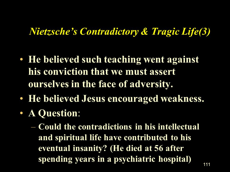 110 Nietzsche's Contradictory & Tragic Life(2) Yet he hated teaching of Jesus such as: –Blessed are the poor in spirit, for theirs is the kingdom of h