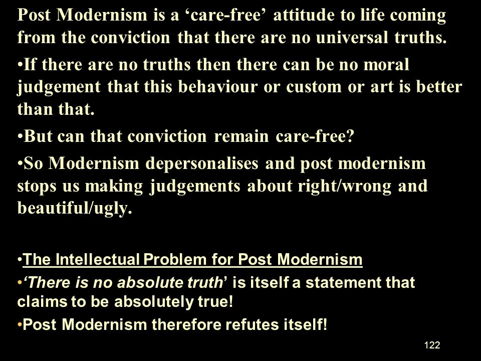 121 Post Modernism reacts against Modernism. If the Meta narratives of Modernism fail should we return to the big stories or Meta narratives of religi