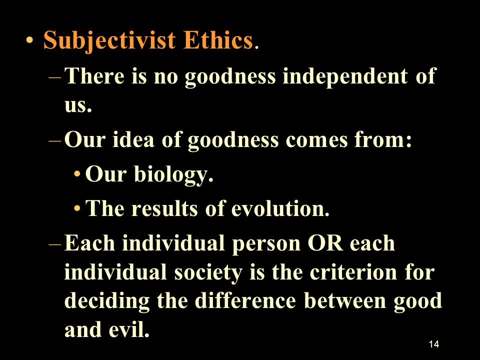 13 Before discussing Christian Ethics we briefly consider the difference between Subjectivist and Objectivist Ethics. –Objectivist: There is something