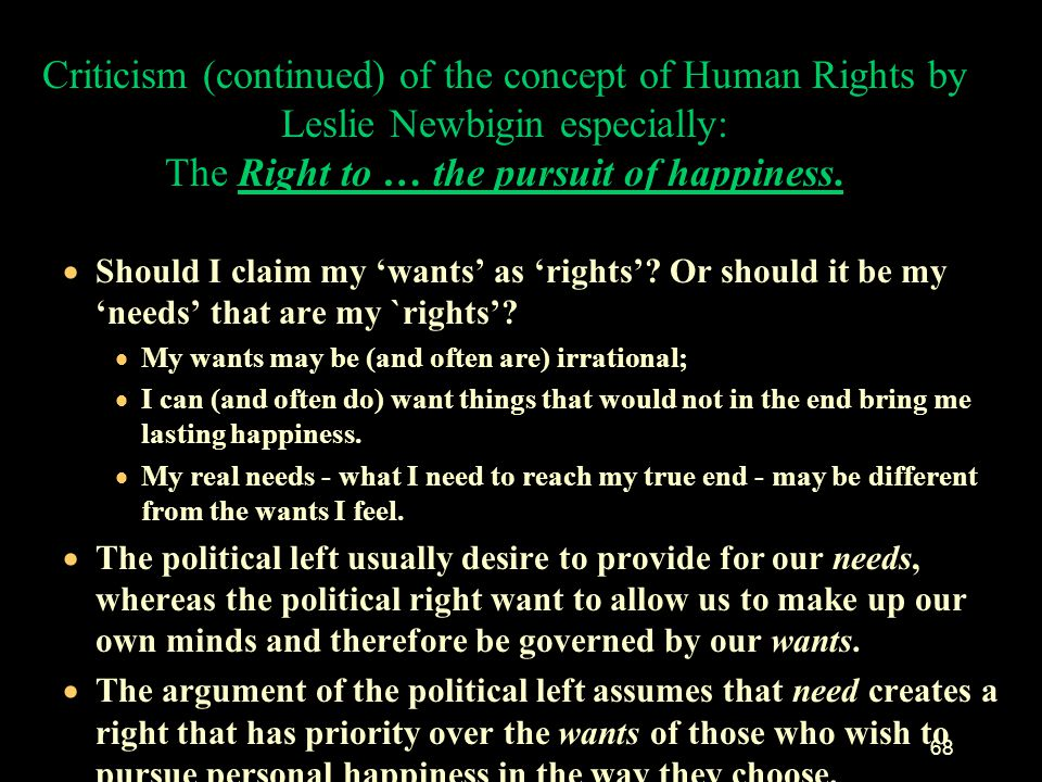 67 Criticism, (continued) of the concept of Human Rights by Leslie Newbigin especially: The Right to … the pursuit of happiness. If everyone claims th