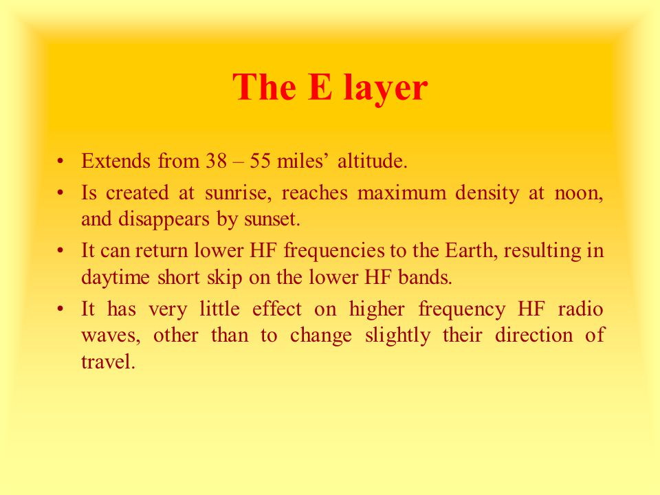 The E layer Extends from 38 – 55 miles' altitude. Is created at sunrise, reaches maximum density at noon, and disappears by sunset. It can return lowe
