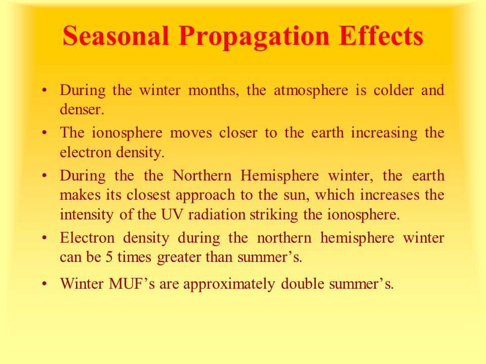 Seasonal Propagation Effects During the winter months, the atmosphere is colder and denser. The ionosphere moves closer to the earth increasing the el