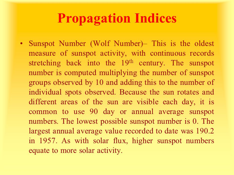 Propagation Indices Sunspot Number (Wolf Number)– This is the oldest measure of sunspot activity, with continuous records stretching back into the 19