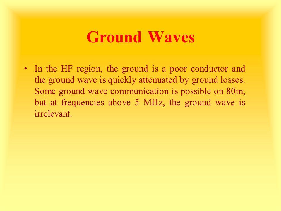 Ground Waves In the HF region, the ground is a poor conductor and the ground wave is quickly attenuated by ground losses. Some ground wave communicati