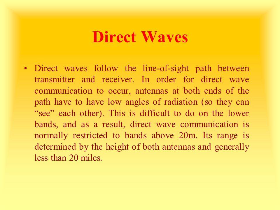 Direct Waves Direct waves follow the line-of-sight path between transmitter and receiver. In order for direct wave communication to occur, antennas at