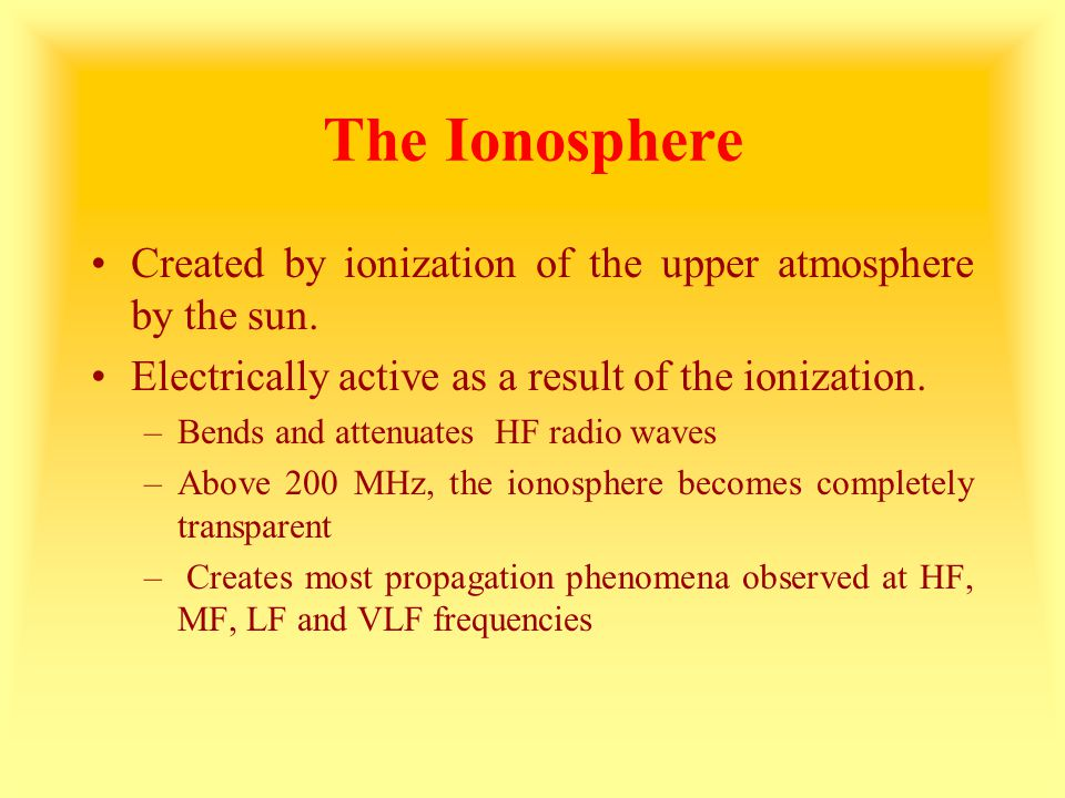 The Ionosphere Consists of 4 highly ionized regions –The D layer at a height of 38 – 55 mi –The E layer at a height of 62 – 75 mi –The F1 layer at a height of 125 –150 mi (winter) and 160 – 180 mi (summer) –The F2 layer at a height of 150 – 180 mi (winter) and 240 – 260 mi (summer) The density of ionization is greatest in the F layers and least in the D layer