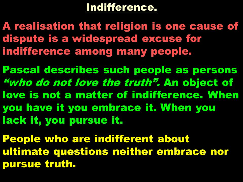 Indifference. A realisation that religion is one cause of dispute is a widespread excuse for indifference among many people. Pascal describes such peo