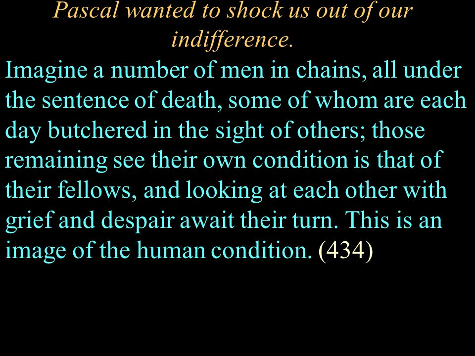 Pascal wanted to shock us out of our indifference. Imagine a number of men in chains, all under the sentence of death, some of whom are each day butch