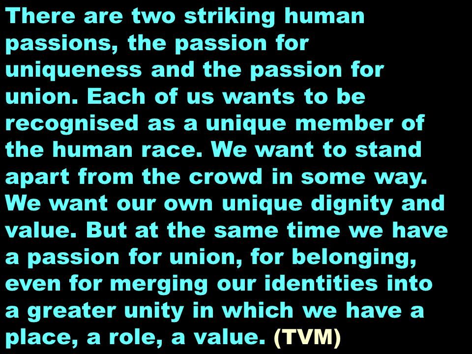There are two striking human passions, the passion for uniqueness and the passion for union. Each of us wants to be recognised as a unique member of t