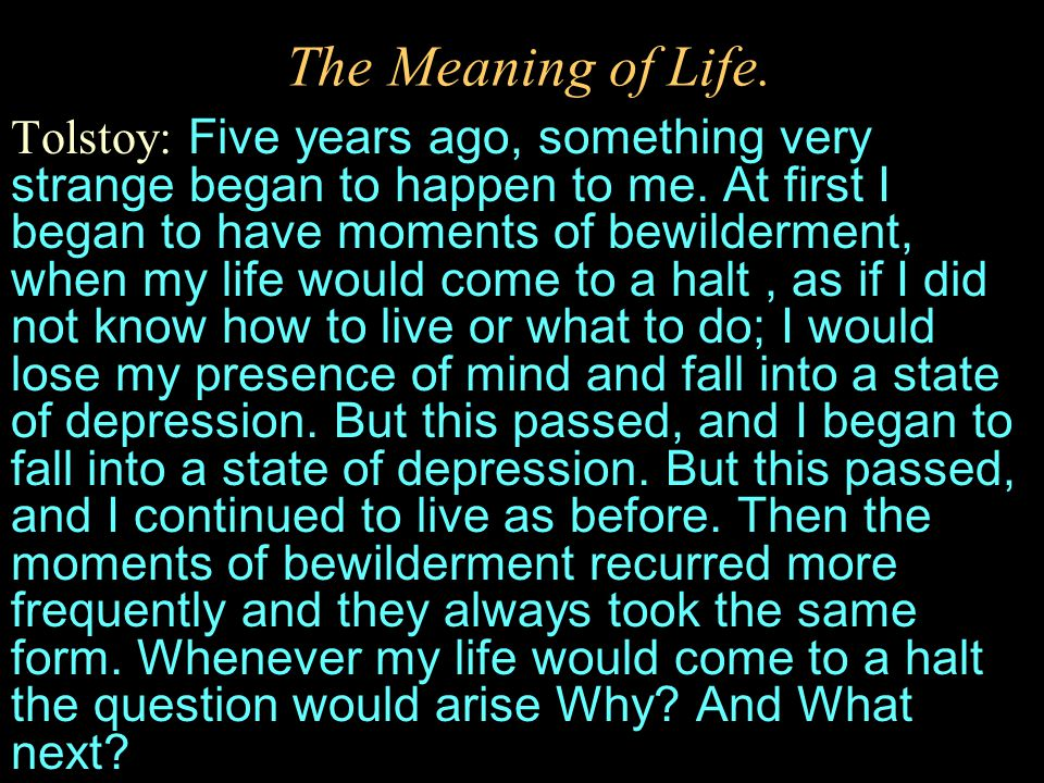 The Meaning of Life. Tolstoy: Five years ago, something very strange began to happen to me. At first I began to have moments of bewilderment, when my