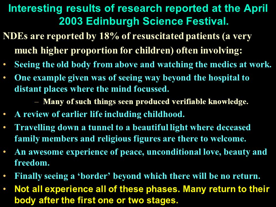 Interesting results of research reported at the April 2003 Edinburgh Science Festival. NDEs are reported by 18% of resuscitated patients (a very much