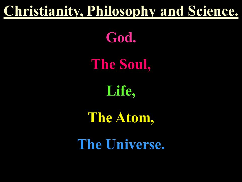 Christianity, Philosophy and Science. God. The Soul, Life, The Atom, The Universe.