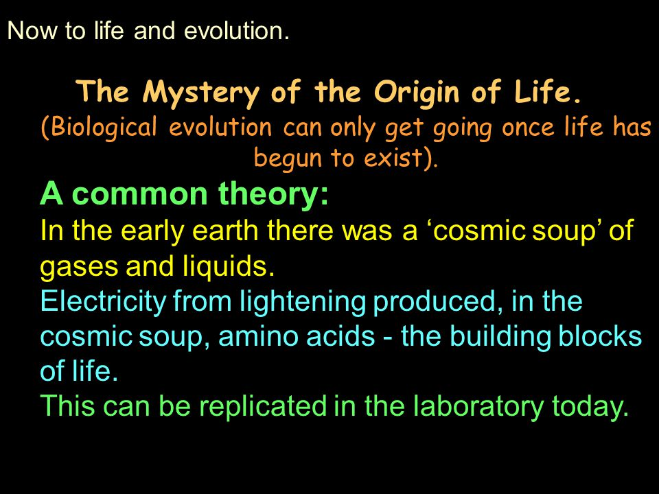 Now to life and evolution. The Mystery of the Origin of Life. (Biological evolution can only get going once life has begun to exist). A common theory: