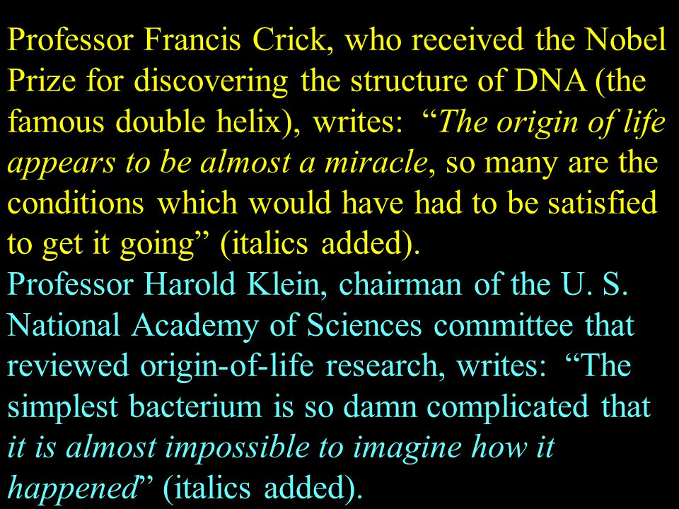 "Professor Francis Crick, who received the Nobel Prize for discovering the structure of DNA (the famous double helix), writes: ""The origin of life appe"