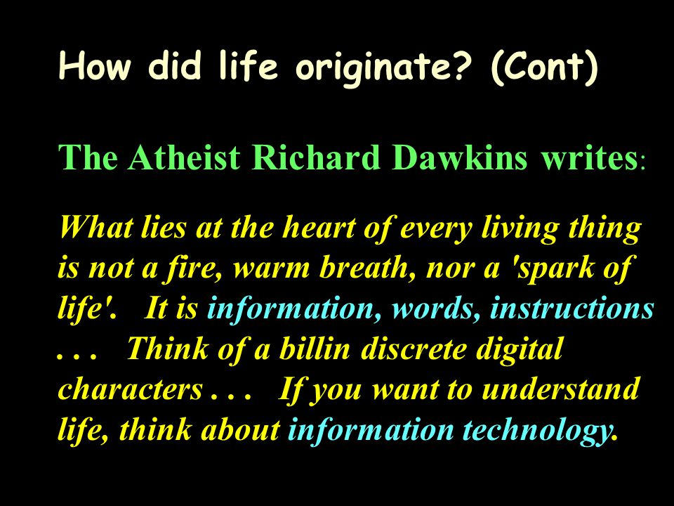 How did life originate? (Cont) The Atheist Richard Dawkins writes : What lies at the heart of every living thing is not a fire, warm breath, nor a 'sp