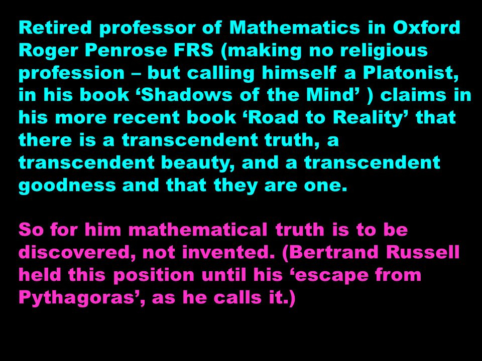Retired professor of Mathematics in Oxford Roger Penrose FRS (making no religious profession – but calling himself a Platonist, in his book 'Shadows o