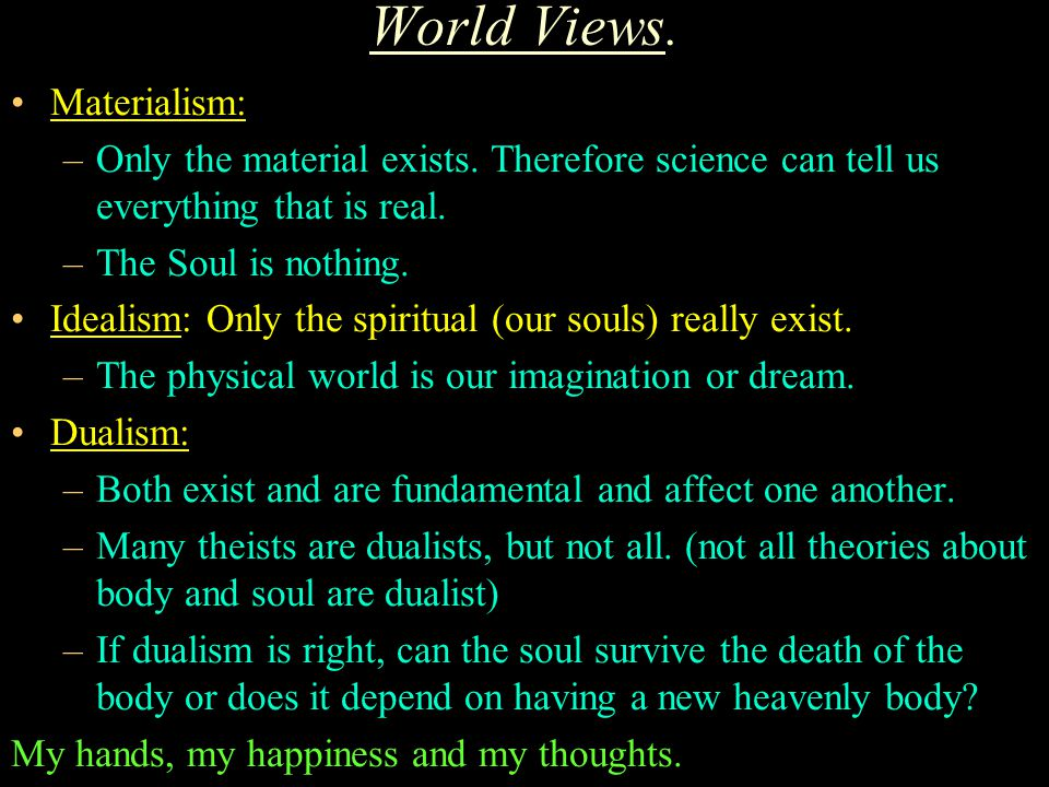 World Views. Materialism: –Only the material exists. Therefore science can tell us everything that is real. –The Soul is nothing. Idealism: Only the s