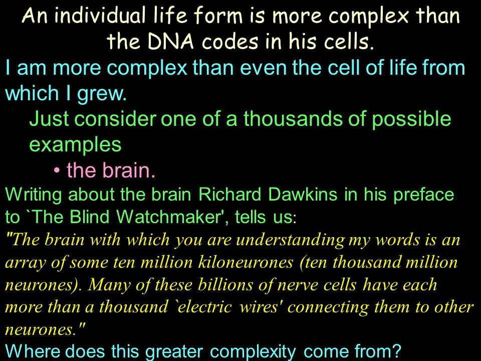 An individual life form is more complex than the DNA codes in his cells. I am more complex than even the cell of life from which I grew. Just consider