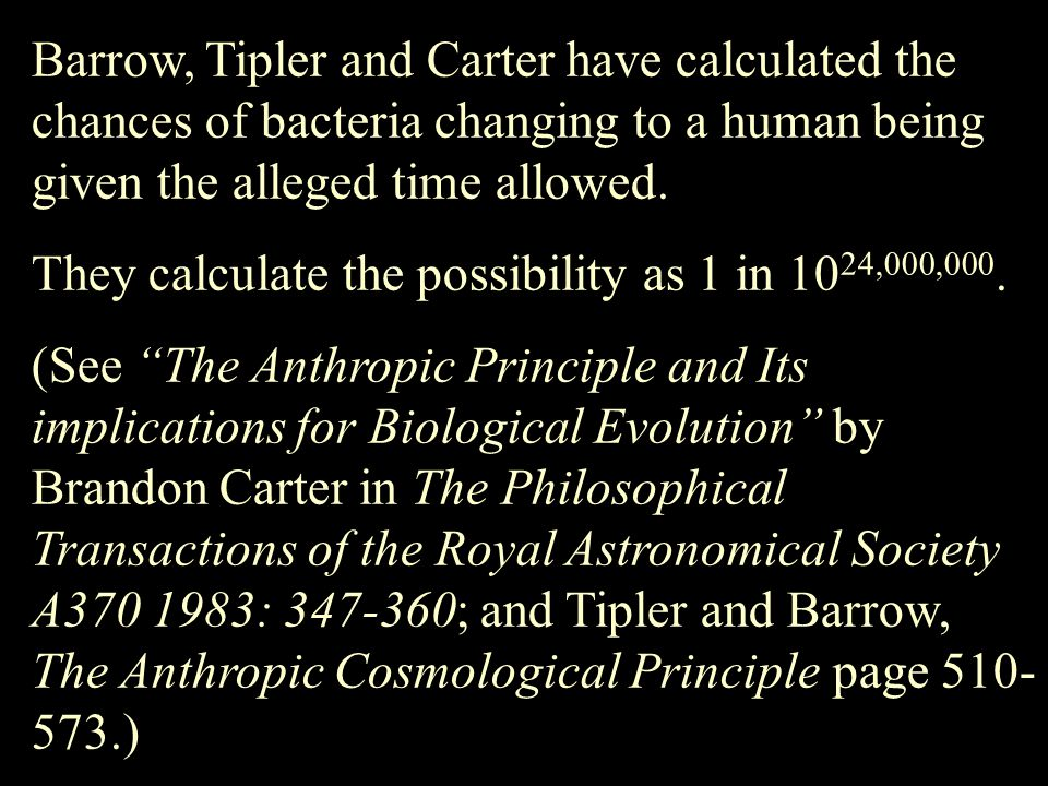 Barrow, Tipler and Carter have calculated the chances of bacteria changing to a human being given the alleged time allowed. They calculate the possibi
