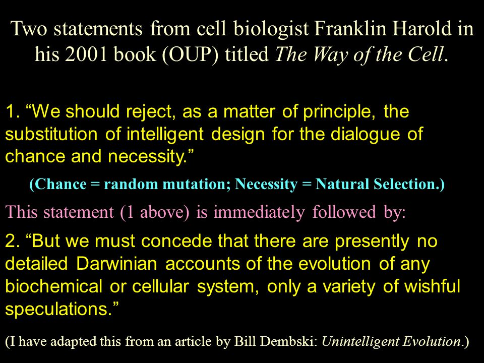 "Two statements from cell biologist Franklin Harold in his 2001 book (OUP) titled The Way of the Cell. 1. ""We should reject, as a matter of principle,"