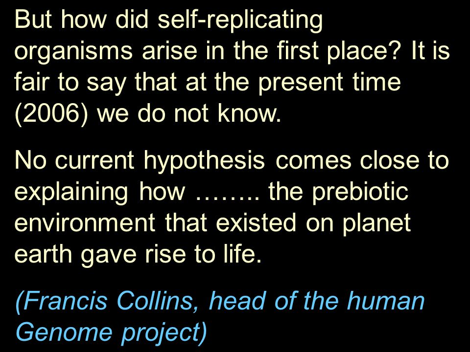 But how did self-replicating organisms arise in the first place? It is fair to say that at the present time (2006) we do not know. No current hypothes