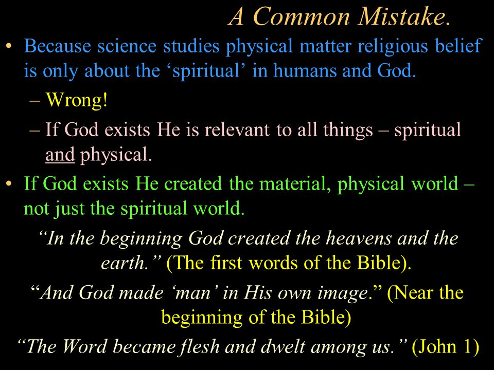 A Common Mistake. Because science studies physical matter religious belief is only about the 'spiritual' in humans and God. –Wrong! –If God exists He