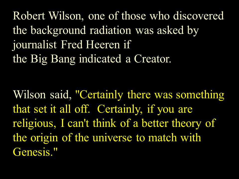 Robert Wilson, one of those who discovered the background radiation was asked by journalist Fred Heeren if the Big Bang indicated a Creator. Wilson sa