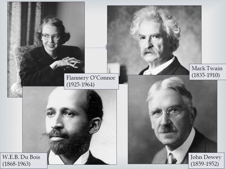  W.E.B. Du Bois (1868-1963) John Dewey (1859-1952) Flannery O'Connor (1925-1964) Mark Twain (1835-1910)
