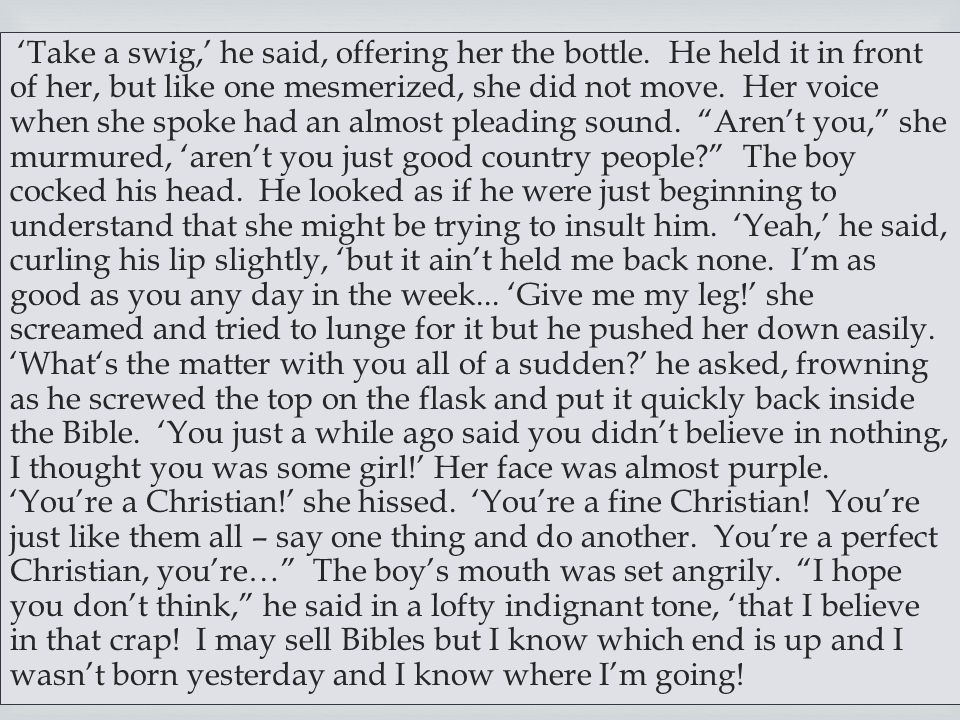  'Take a swig,' he said, offering her the bottle. He held it in front of her, but like one mesmerized, she did not move. Her voice when she spoke had