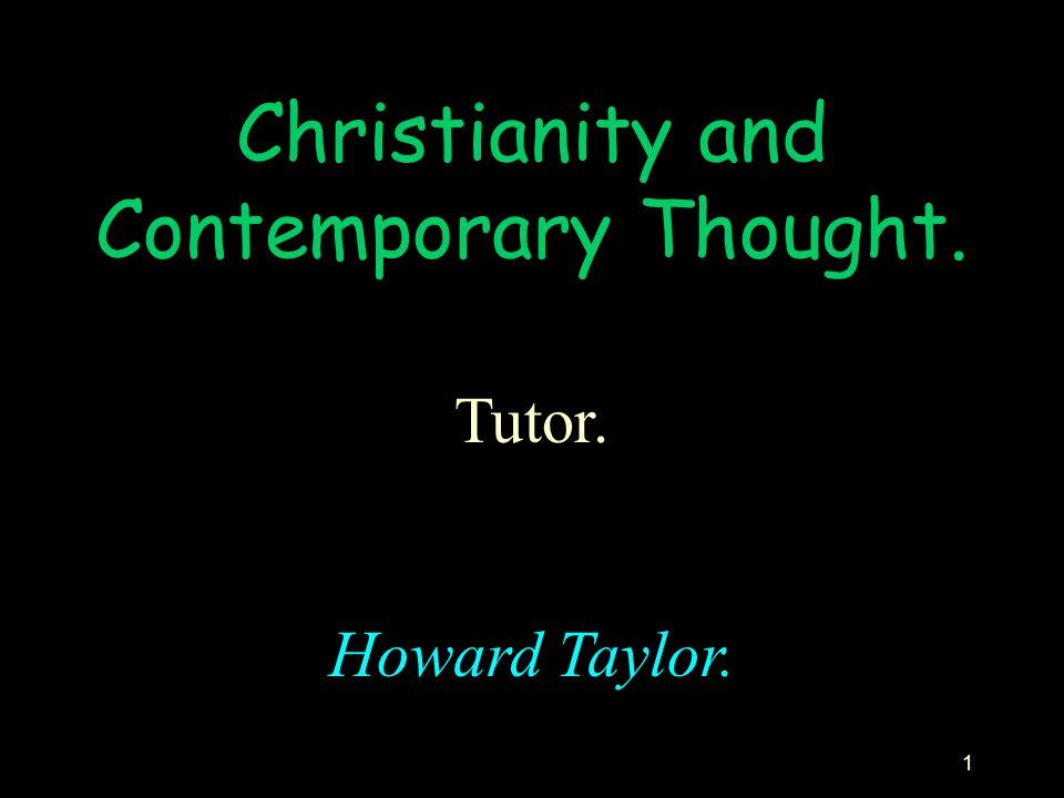 1 Christianity and Contemporary Thought. Tutor. Howard Taylor.