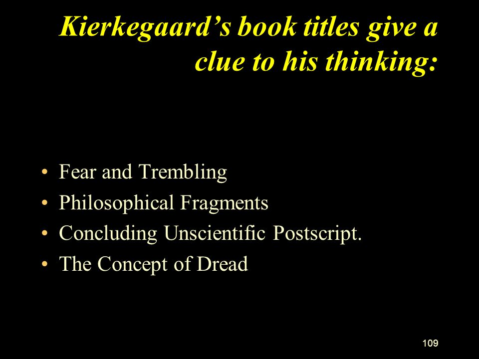 108 Kierkegaard's themes Rejected Hegel's philosophy as unrelated to life. Tumultuous life marked by indecision re marriage and ordination. We cannot