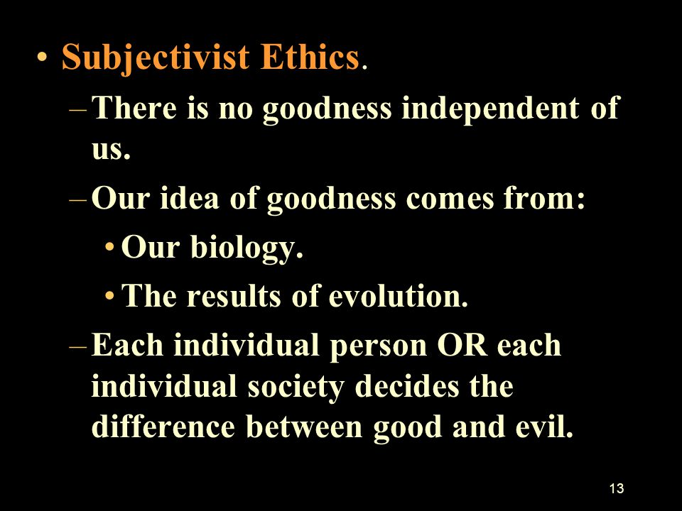 12 Before discussing Christian Ethics we briefly consider the difference between Subjectivist and Objectivist Ethics. –Objectivist: There is something