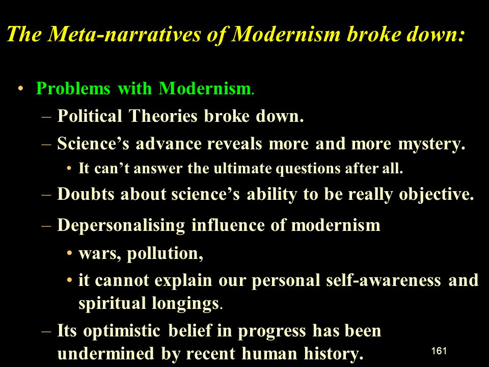 160 What is Modernism - continued. From science: –Truth is built on logic applied to self-evident truths (rationalism) and/or experimental data. –Obje