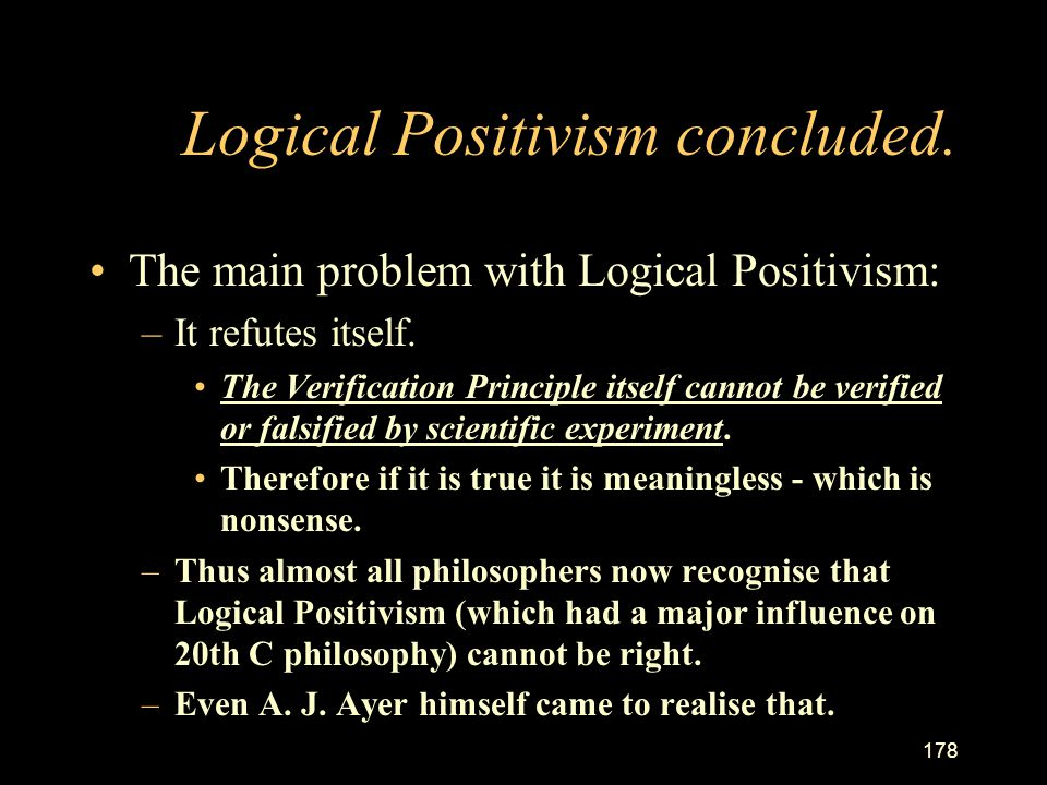 177 Logical Positivism continued. Problems with Logical Positivism. –Does this verification principle make sense? If an insane person feels right abou