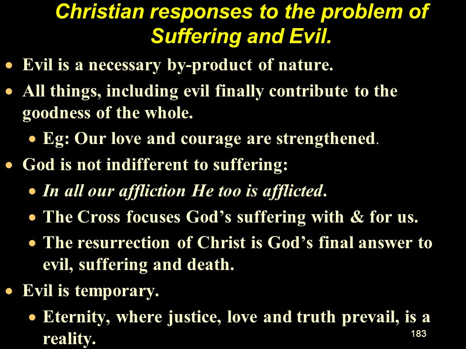 182 The Problem of Evil for the atheist. Intellectual problems for all world views (cont). –For the atheist: If the atheist challenges the theist sayi