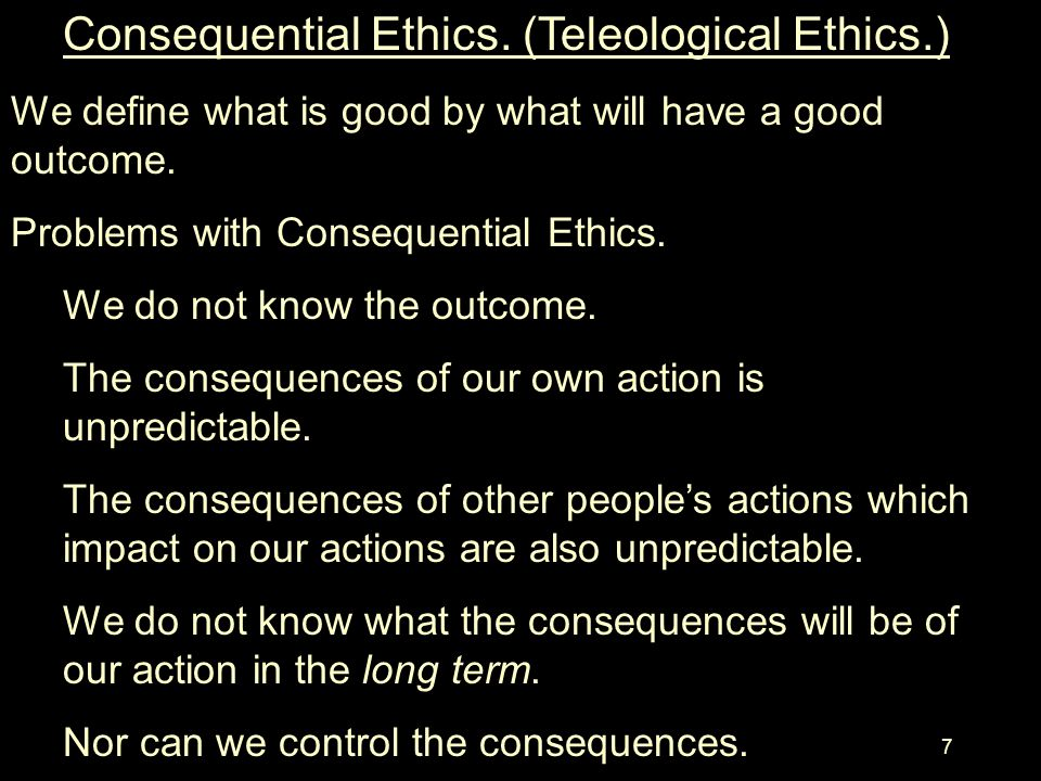 6 Problems with Deontological Ethics. There are contradictory principles. –How do decide between two principles? –From where do we get our principles?