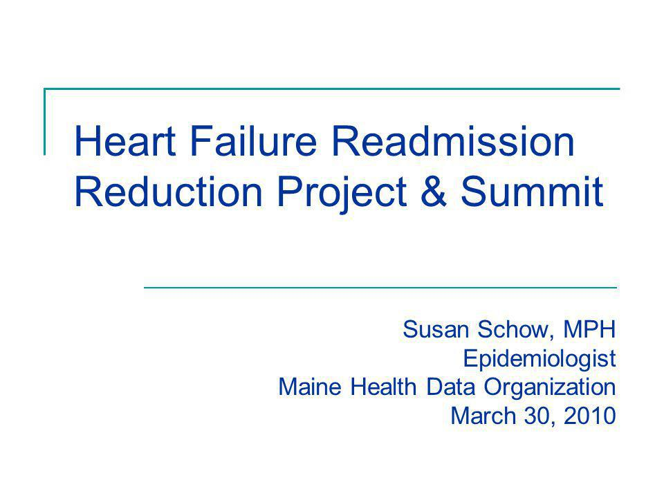 Susan Schow, MPH Epidemiologist Maine Health Data Organization March 30, 2010 Heart Failure Readmission Reduction Project & Summit