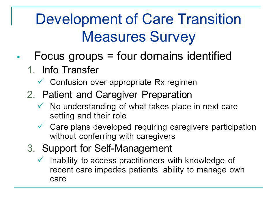 Development of Care Transition Measures Survey  Focus groups = four domains identified 1.Info Transfer Confusion over appropriate Rx regimen 2.Patient and Caregiver Preparation No understanding of what takes place in next care setting and their role Care plans developed requiring caregivers participation without conferring with caregivers 3.Support for Self-Management Inability to access practitioners with knowledge of recent care impedes patients' ability to manage own care