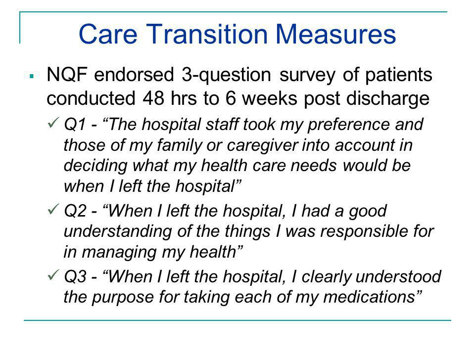 Care Transition Measures  NQF endorsed 3-question survey of patients conducted 48 hrs to 6 weeks post discharge Q1 - The hospital staff took my preference and those of my family or caregiver into account in deciding what my health care needs would be when I left the hospital Q2 - When I left the hospital, I had a good understanding of the things I was responsible for in managing my health Q3 - When I left the hospital, I clearly understood the purpose for taking each of my medications