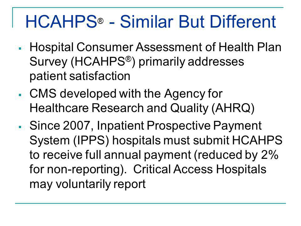 HCAHPS ® - Similar But Different  Hospital Consumer Assessment of Health Plan Survey (HCAHPS ® ) primarily addresses patient satisfaction  CMS devel