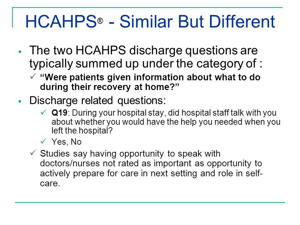 HCAHPS ® - Similar But Different  The two HCAHPS discharge questions are typically summed up under the category of : Were patients given information about what to do during their recovery at home?  Discharge related questions: Q19: During your hospital stay, did hospital staff talk with you about whether you would have the help you needed when you left the hospital.