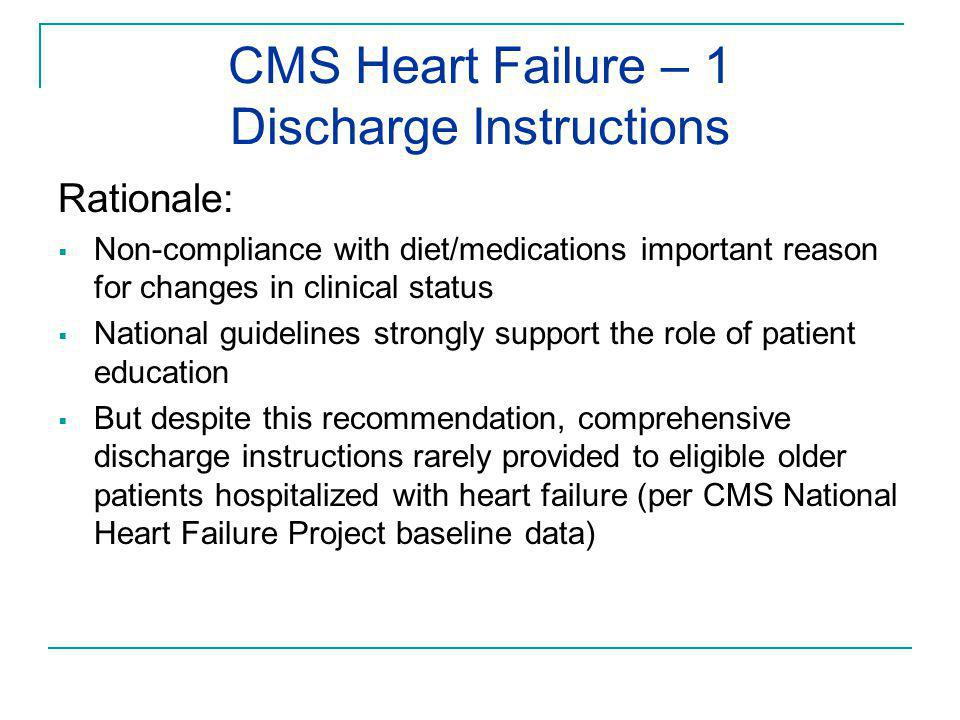 CMS Heart Failure – 1 Discharge Instructions Rationale:  Non-compliance with diet/medications important reason for changes in clinical status  National guidelines strongly support the role of patient education  But despite this recommendation, comprehensive discharge instructions rarely provided to eligible older patients hospitalized with heart failure (per CMS National Heart Failure Project baseline data)