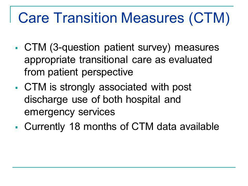 Care Transition Measures (CTM)  CTM (3-question patient survey) measures appropriate transitional care as evaluated from patient perspective  CTM is