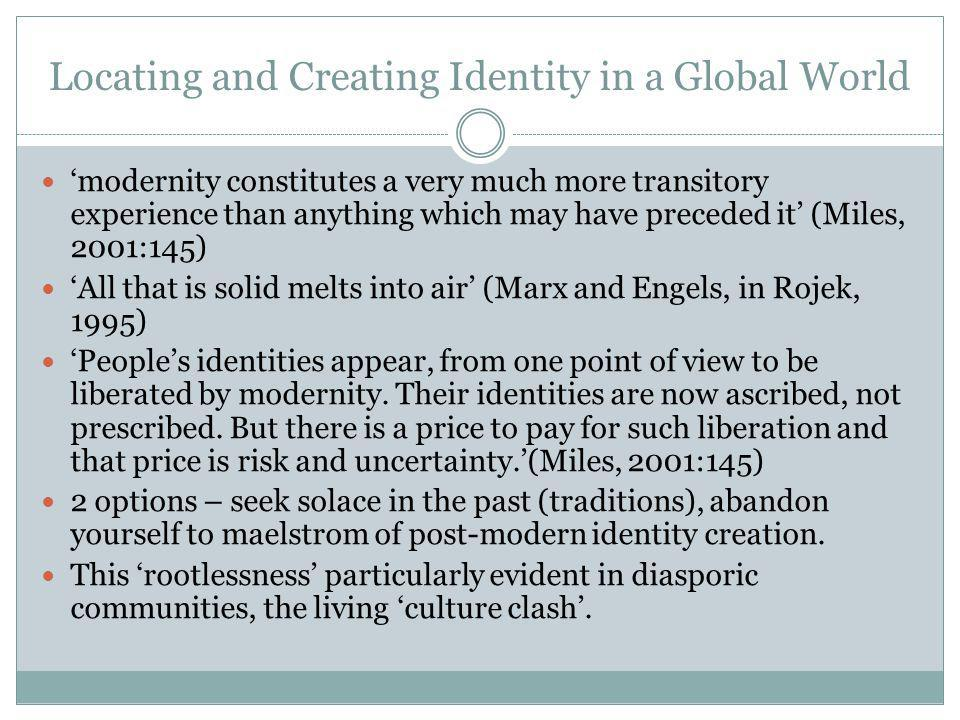 Locating and Creating Identity in a Global World 'modernity constitutes a very much more transitory experience than anything which may have preceded it' (Miles, 2001:145) 'All that is solid melts into air' (Marx and Engels, in Rojek, 1995) 'People's identities appear, from one point of view to be liberated by modernity.