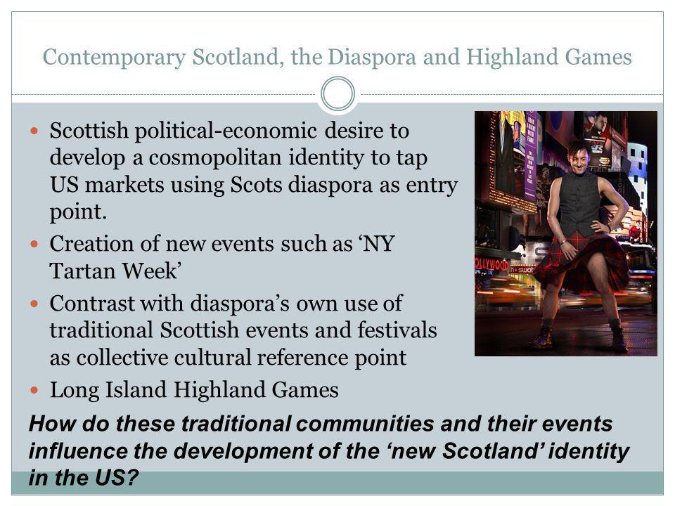 Contemporary Scotland, the Diaspora and Highland Games Scottish political-economic desire to develop a cosmopolitan identity to tap US markets using Scots diaspora as entry point.