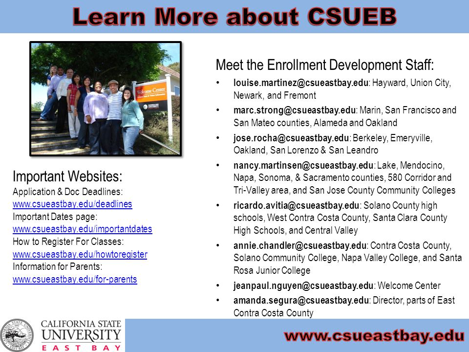Meet the Enrollment Development Staff: louise.martinez@csueastbay.edu : Hayward, Union City, Newark, and Fremont marc.strong@csueastbay.edu : Marin, San Francisco and San Mateo counties, Alameda and Oakland jose.rocha@csueastbay.edu : Berkeley, Emeryville, Oakland, San Lorenzo & San Leandro nancy.martinsen@csueastbay.edu : Lake, Mendocino, Napa, Sonoma, & Sacramento counties, 580 Corridor and Tri-Valley area, and San Jose County Community Colleges ricardo.avitia@csueastbay.edu : Solano County high schools, West Contra Costa County, Santa Clara County High Schools, and Central Valley annie.chandler@csueastbay.edu : Contra Costa County, Solano Community College, Napa Valley College, and Santa Rosa Junior College jeanpaul.nguyen@csueastbay.edu : Welcome Center amanda.segura@csueastbay.edu : Director, parts of East Contra Costa County Important Websites: Application & Doc Deadlines: www.csueastbay.edu/deadlines www.csueastbay.edu/deadlines Important Dates page: www.csueastbay.edu/importantdates www.csueastbay.edu/importantdates How to Register For Classes: www.csueastbay.edu/howtoregister www.csueastbay.edu/howtoregister Information for Parents: www.csueastbay.edu/for-parents www.csueastbay.edu/for-parents