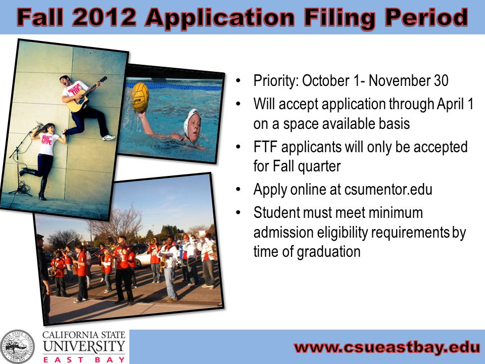 Priority: October 1- November 30 Will accept application through April 1 on a space available basis FTF applicants will only be accepted for Fall quarter Apply online at csumentor.edu Student must meet minimum admission eligibility requirements by time of graduation