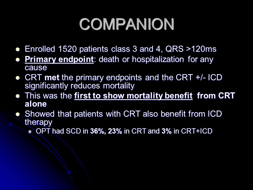 COMPANION Enrolled 1520 patients class 3 and 4, QRS >120ms Enrolled 1520 patients class 3 and 4, QRS >120ms Primary endpoint: death or hospitalization