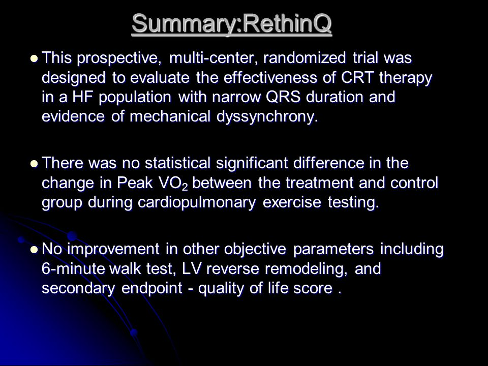 Summary:RethinQ This prospective, multi-center, randomized trial was designed to evaluate the effectiveness of CRT therapy in a HF population with nar